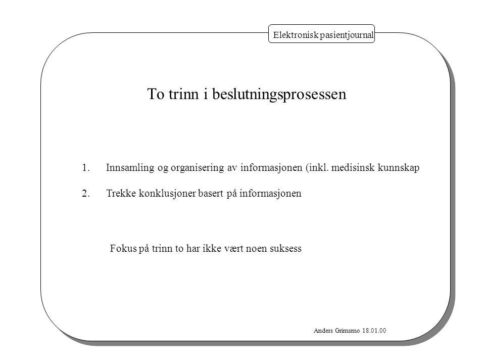 Anders Grimsmo 18.01.00 Elektronisk pasientjournal To trinn i beslutningsprosessen 1.Innsamling og organisering av informasjonen (inkl. medisinsk kunn