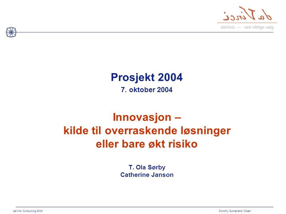 daVinci Consulting 2004 Dorothy Sutherland Olsen Prosjekt 2004 Innovasjon – kilde til overraskende løsninger eller bare økt risiko T. Ola Sørby Cather