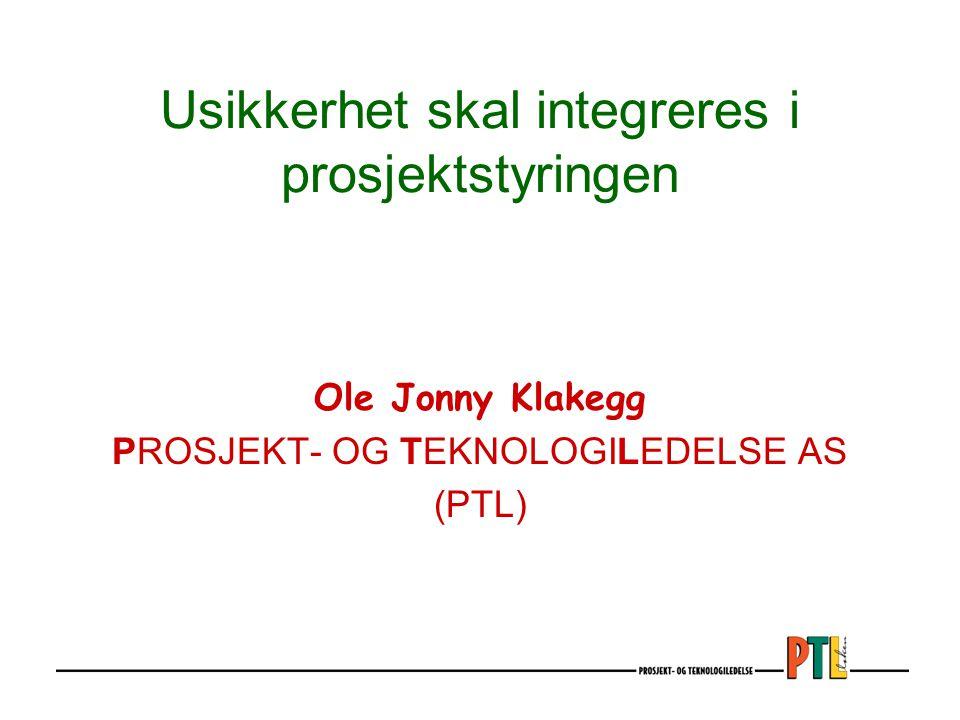 Ole Jonny Klakegg PROSJEKT- OG TEKNOLOGILEDELSE AS (PTL) Usikkerhet skal integreres i prosjektstyringen