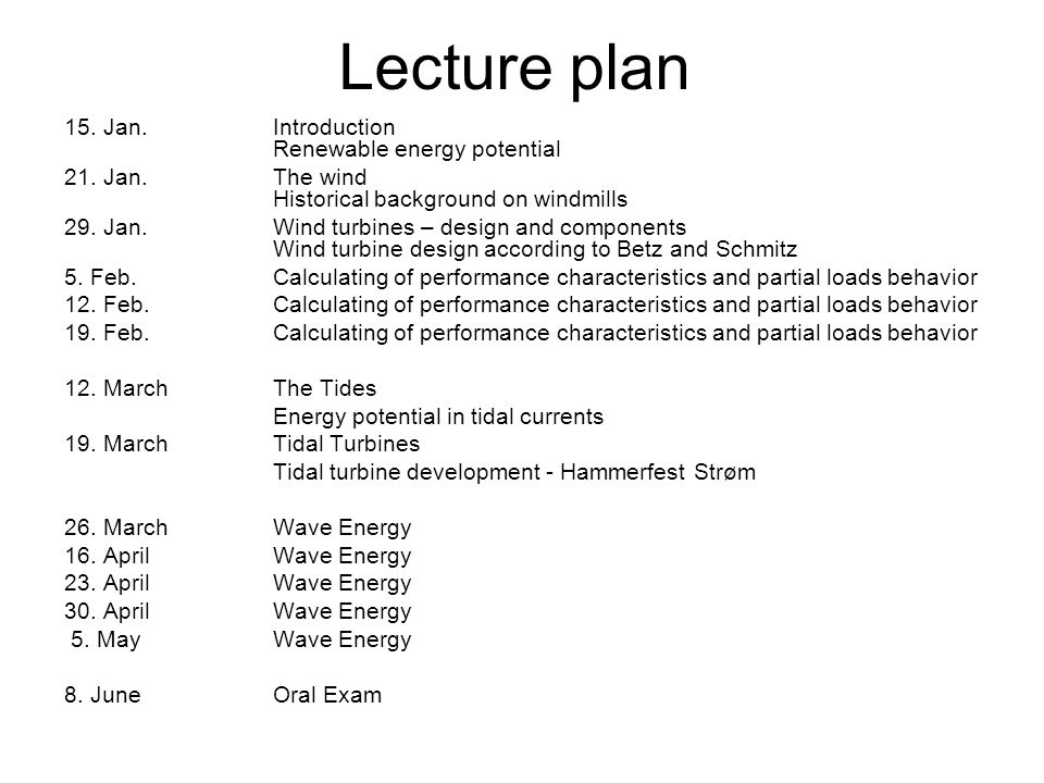 Lecture plan 15. Jan. Introduction Renewable energy potential 21. Jan.The wind Historical background on windmills 29. Jan.Wind turbines – design and c