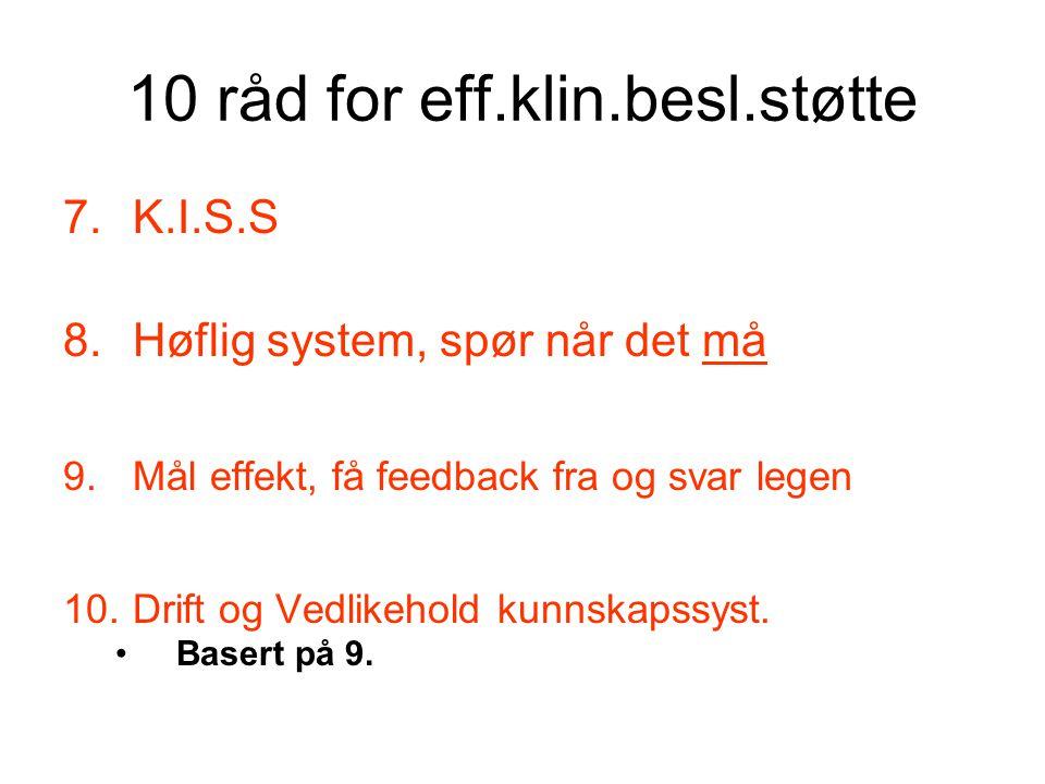 10 råd for eff.klin.besl.støtte 7.K.I.S.S 8.Høflig system, spør når det må 9.Mål effekt, få feedback fra og svar legen 10.Drift og Vedlikehold kunnskapssyst.
