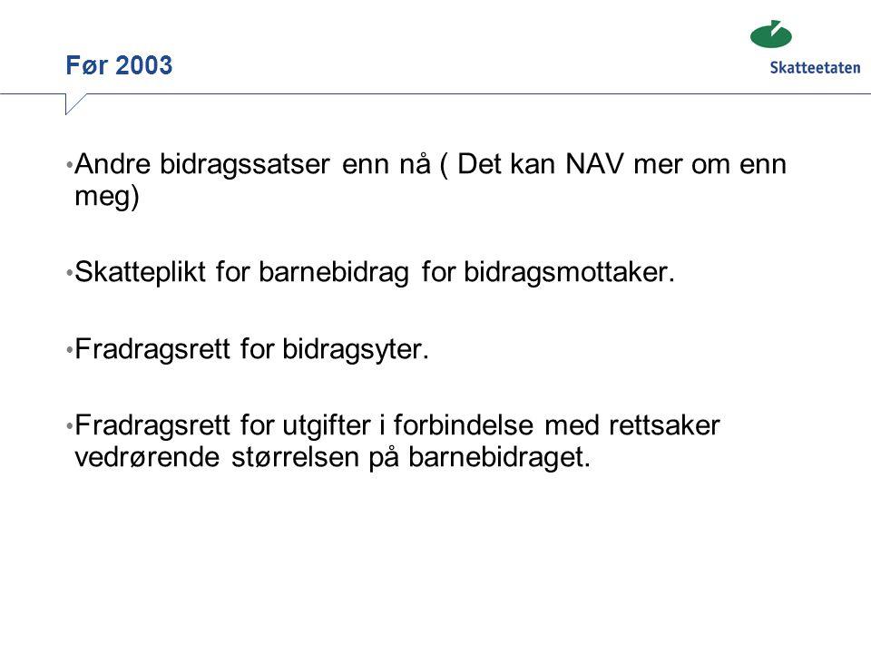 Før 2003 Andre bidragssatser enn nå ( Det kan NAV mer om enn meg) Skatteplikt for barnebidrag for bidragsmottaker. Fradragsrett for bidragsyter. Fradr