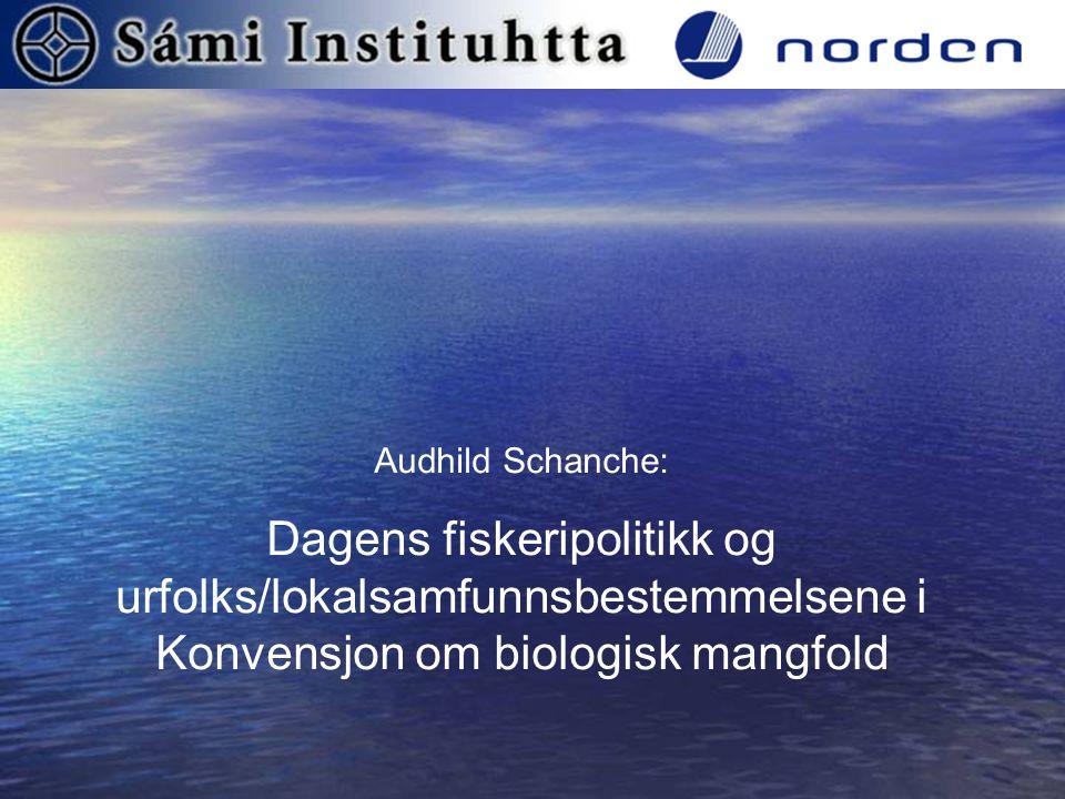Audhild Schanche: Dagens fiskeripolitikk og urfolks/lokalsamfunnsbestemmelsene i Konvensjon om biologisk mangfold