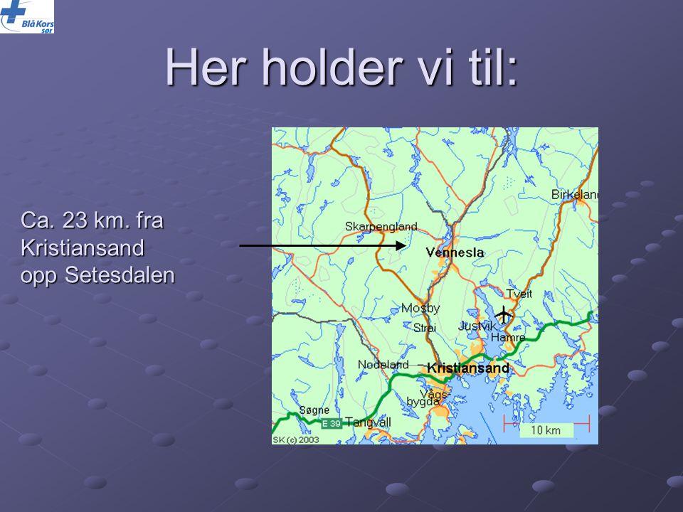 Ca. 23 km. fra Kristiansand opp Setesdalen Her holder vi til: