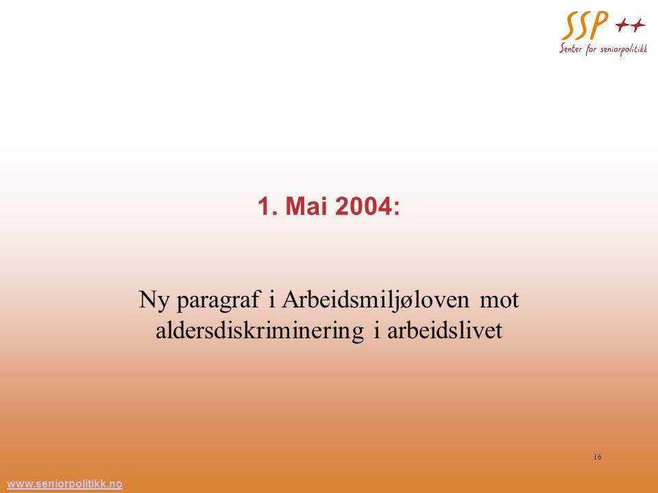 www.seniorpolitikk.no 16 1. Mai 2004: Ny paragraf i Arbeidsmiljøloven mot aldersdiskriminering i arbeidslivet