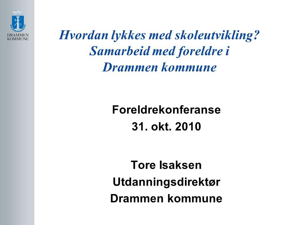 Hvordan lykkes med skoleutvikling? Samarbeid med foreldre i Drammen kommune Foreldrekonferanse 31. okt. 2010 Tore Isaksen Utdanningsdirektør Drammen k