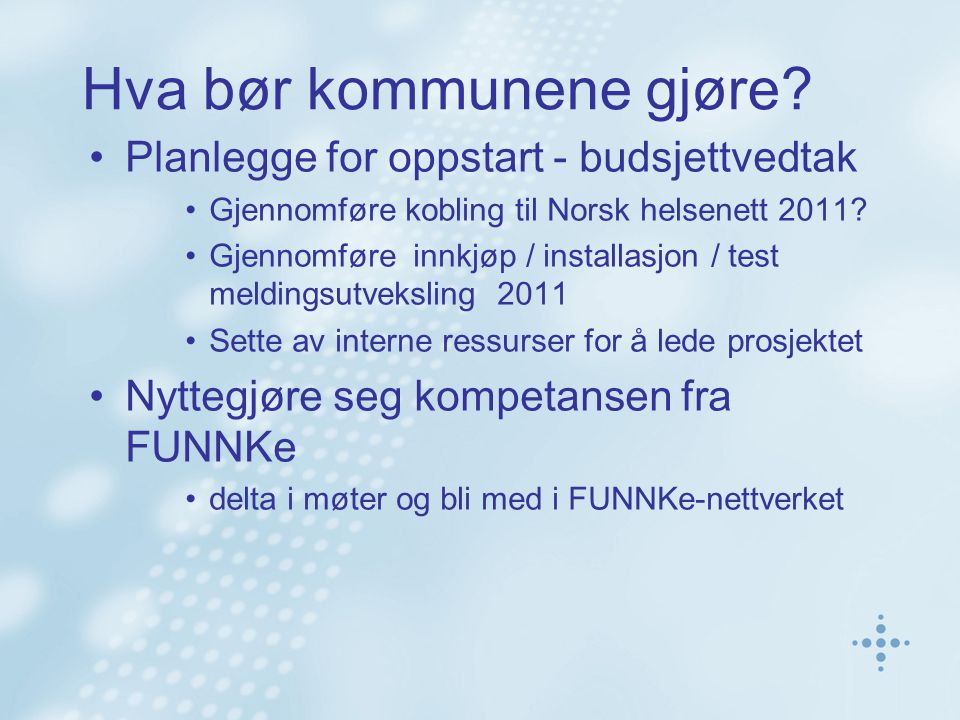 Hva bør kommunene gjøre? Planlegge for oppstart - budsjettvedtak Gjennomføre kobling til Norsk helsenett 2011? Gjennomføre innkjøp / installasjon / te