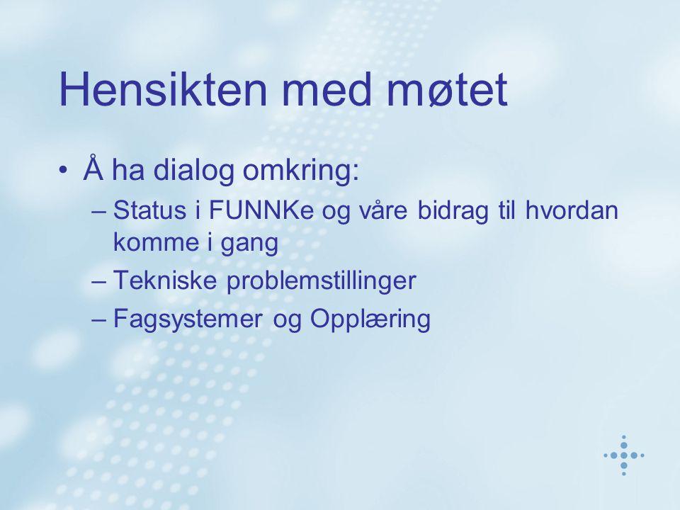 Hensikten med møtet Å ha dialog omkring: –Status i FUNNKe og våre bidrag til hvordan komme i gang –Tekniske problemstillinger –Fagsystemer og Opplæring