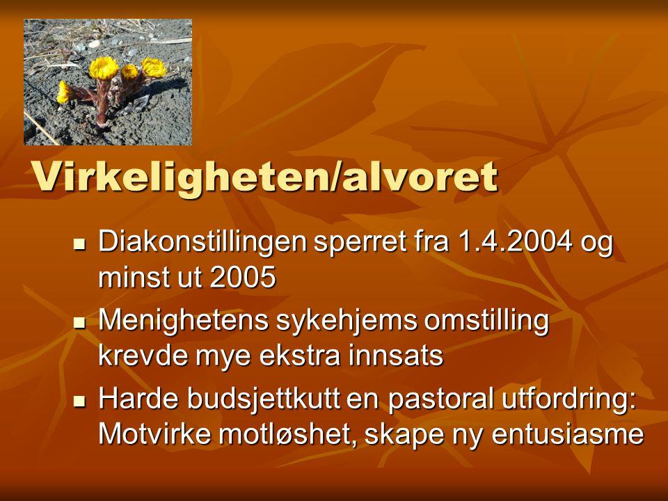 Virkeligheten/alvoret Diakonstillingen sperret fra 1.4.2004 og minst ut 2005 Diakonstillingen sperret fra 1.4.2004 og minst ut 2005 Menighetens sykehj