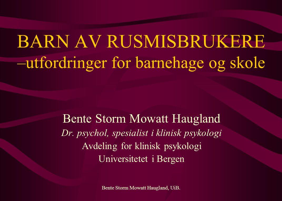 Bente Storm Mowatt Haugland, UiB. BARN AV RUSMISBRUKERE –utfordringer for barnehage og skole Bente Storm Mowatt Haugland Dr. psychol, spesialist i kli