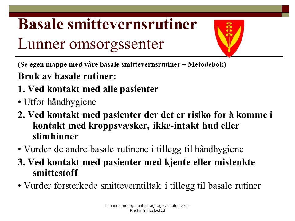 Lunner omsorgssenter Fag- og kvalitetsutvikler Kristin G Haslestad Basale smittevernsrutiner Lunner omsorgssenter (Se egen mappe med våre basale smittevernsrutiner – Metodebok) Bruk av basale rutiner: 1.