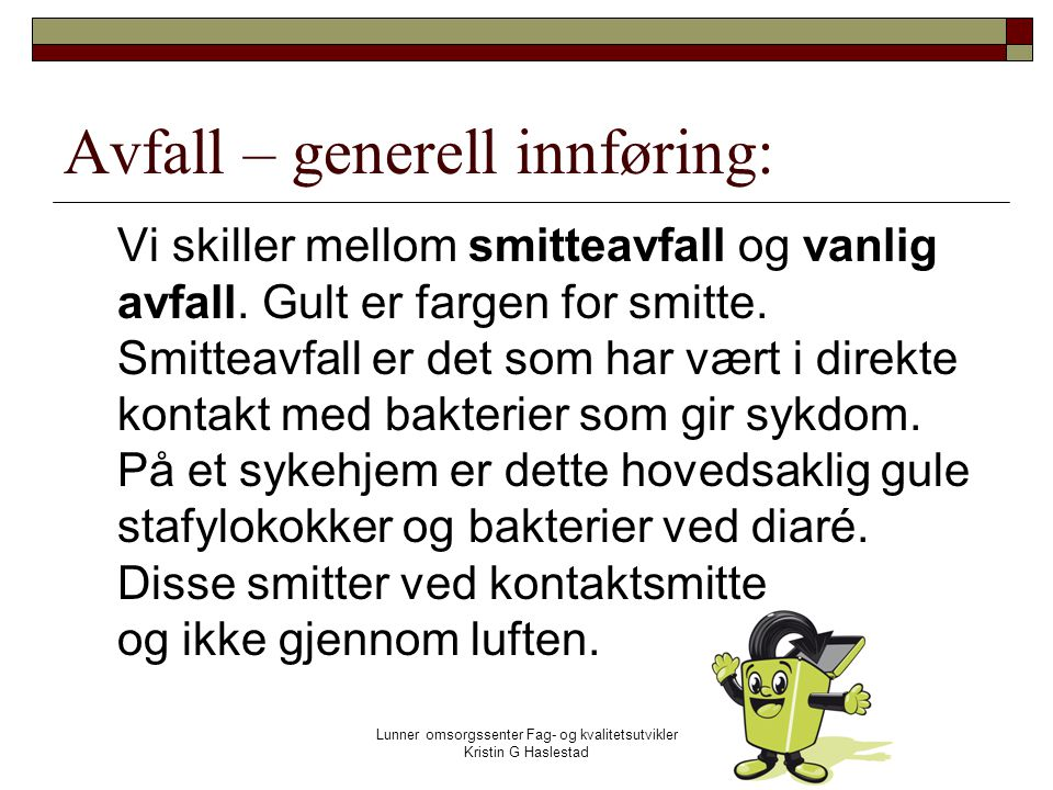 Lunner omsorgssenter Fag- og kvalitetsutvikler Kristin G Haslestad Avfall – generell innføring: Vi skiller mellom smitteavfall og vanlig avfall.