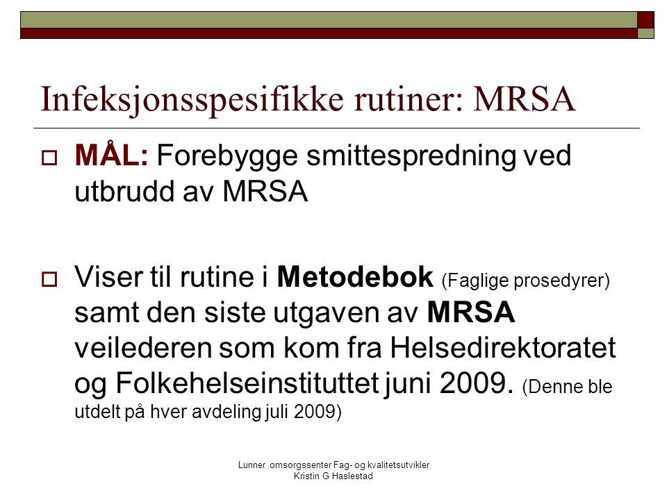 Lunner omsorgssenter Fag- og kvalitetsutvikler Kristin G Haslestad Infeksjonsspesifikke rutiner: MRSA  MÅL: Forebygge smittespredning ved utbrudd av MRSA  Viser til rutine i Metodebok (Faglige prosedyrer) samt den siste utgaven av MRSA veilederen som kom fra Helsedirektoratet og Folkehelseinstituttet juni 2009.