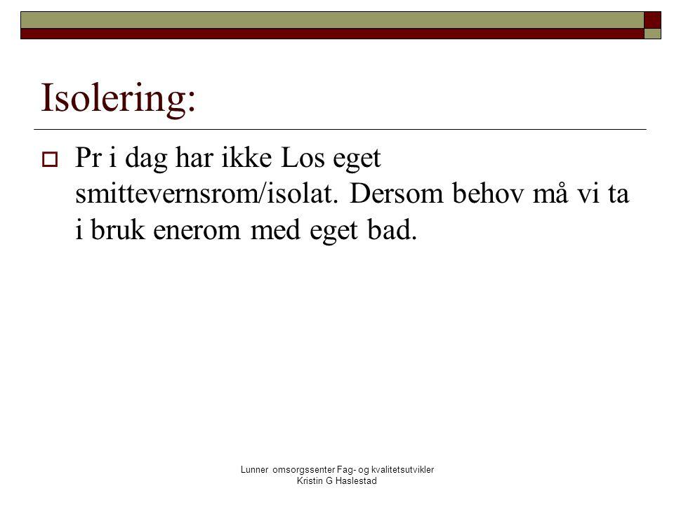 Lunner omsorgssenter Fag- og kvalitetsutvikler Kristin G Haslestad Isolering:  Pr i dag har ikke Los eget smittevernsrom/isolat.