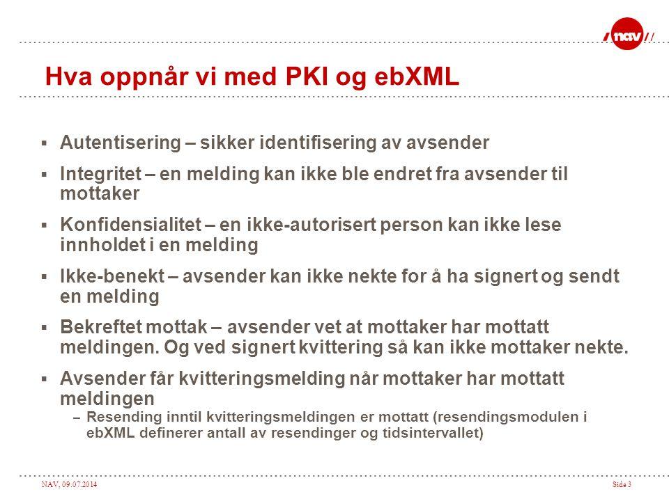NAV, 09.07.2014Side 3 Hva oppnår vi med PKI og ebXML  Autentisering – sikker identifisering av avsender  Integritet – en melding kan ikke ble endret