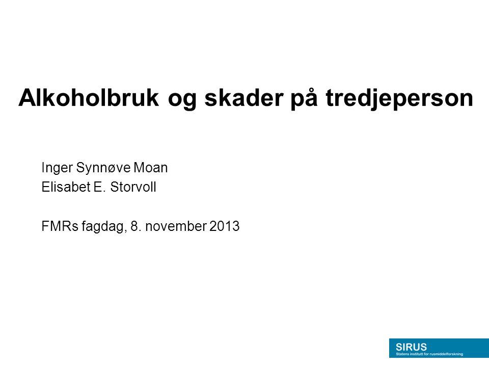 Alkoholbruk og skader på tredjeperson Inger Synnøve Moan Elisabet E. Storvoll FMRs fagdag, 8. november 2013