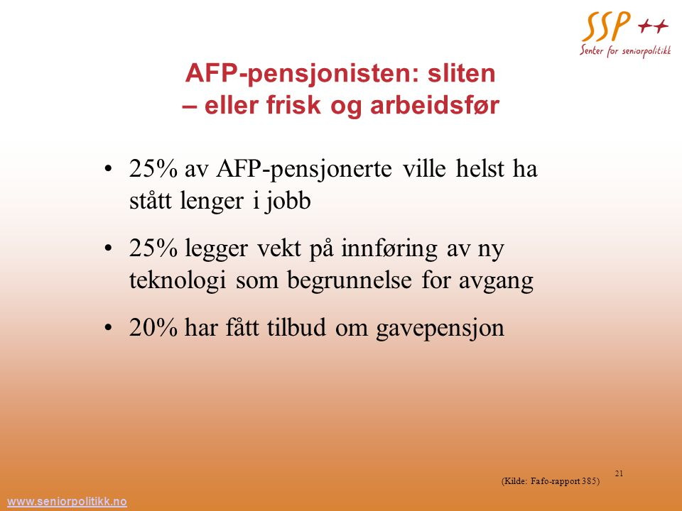 www.seniorpolitikk.no 21 AFP-pensjonisten: sliten – eller frisk og arbeidsfør 25% av AFP-pensjonerte ville helst ha stått lenger i jobb 25% legger vekt på innføring av ny teknologi som begrunnelse for avgang 20% har fått tilbud om gavepensjon (Kilde: Fafo-rapport 385)