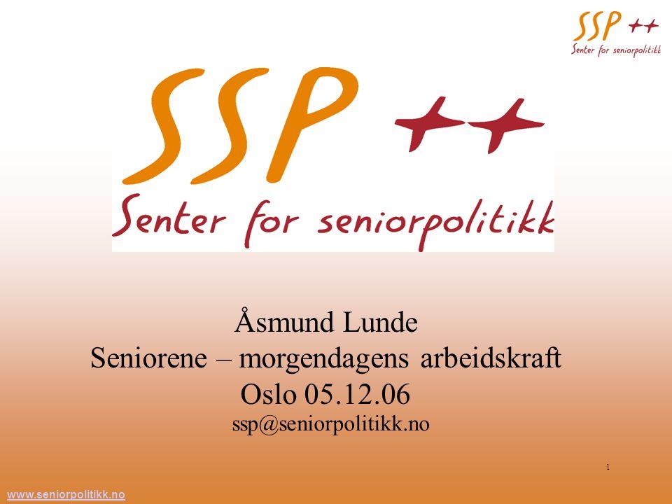 www.seniorpolitikk.no 1 Åsmund Lunde Seniorene – morgendagens arbeidskraft Oslo 05.12.06 ssp@seniorpolitikk.no