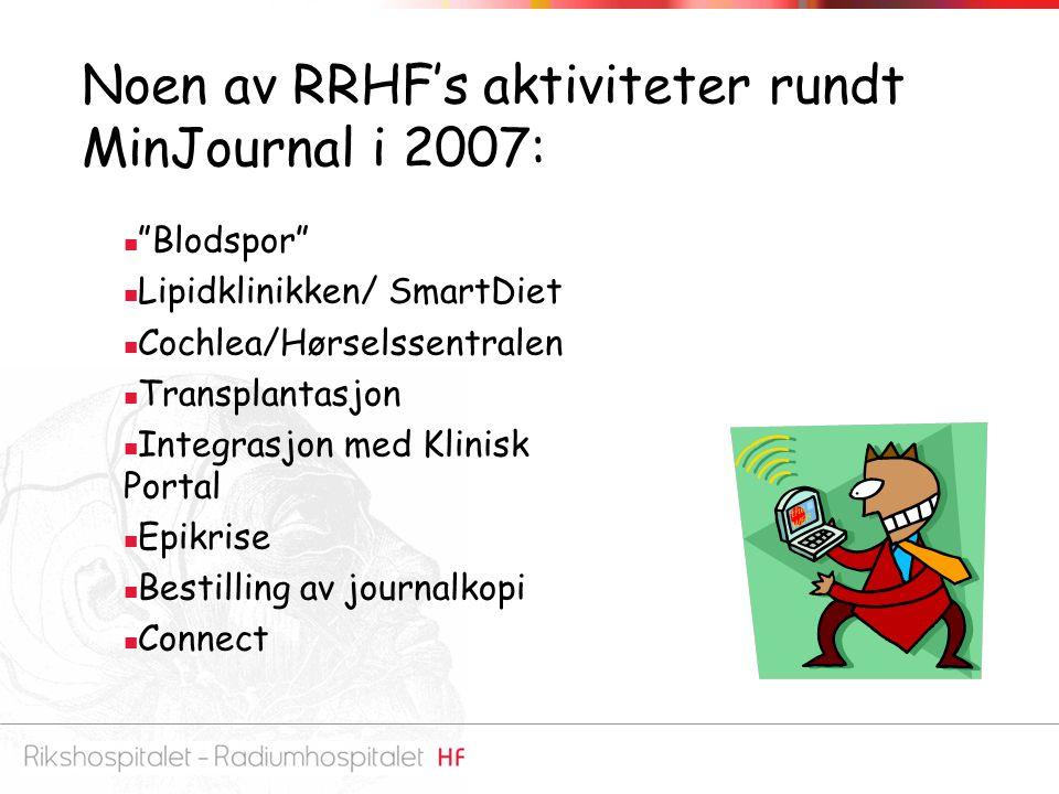Noen av RRHF's aktiviteter rundt MinJournal i 2007: Blodspor Lipidklinikken/ SmartDiet Cochlea/Hørselssentralen Transplantasjon Integrasjon med Klinisk Portal Epikrise Bestilling av journalkopi Connect