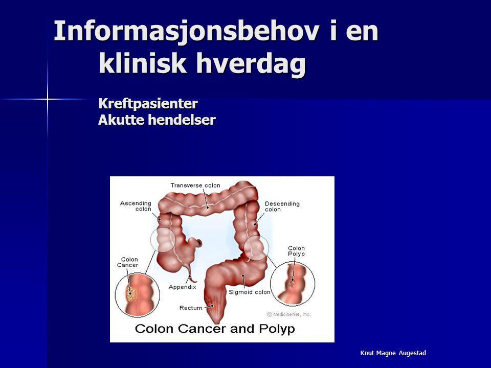 Informasjonsbehov i en klinisk hverdag Kreftpasienter Akutte hendelser Knut Magne Augestad