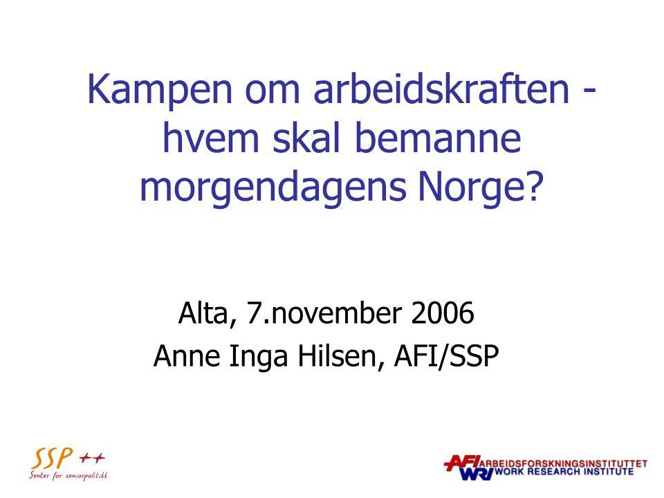 Kampen om arbeidskraften - hvem skal bemanne morgendagens Norge? Alta, 7.november 2006 Anne Inga Hilsen, AFI/SSP