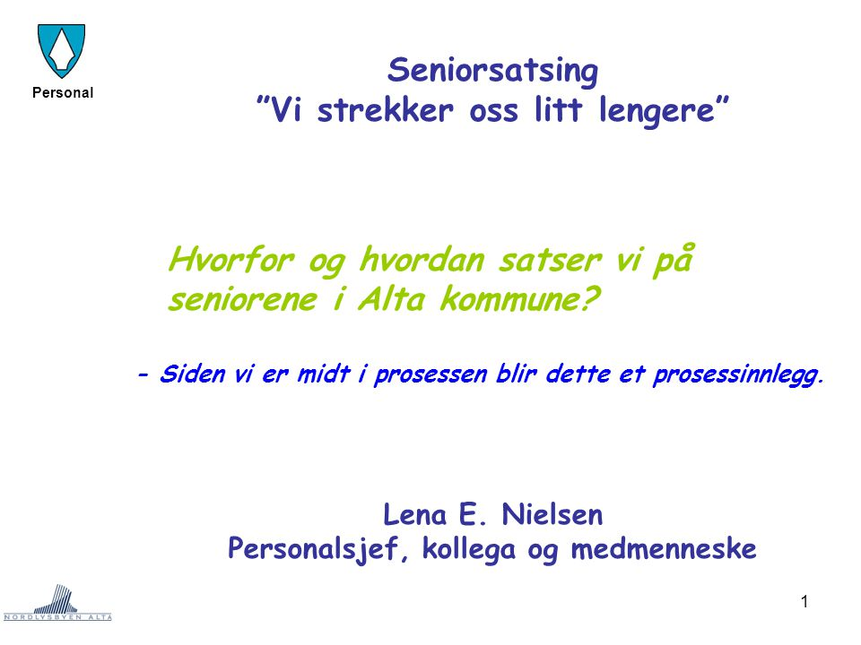 """1 Personal Seniorsatsing """"Vi strekker oss litt lengere"""" Hvorfor og hvordan satser vi på seniorene i Alta kommune? - Siden vi er midt i prosessen blir"""