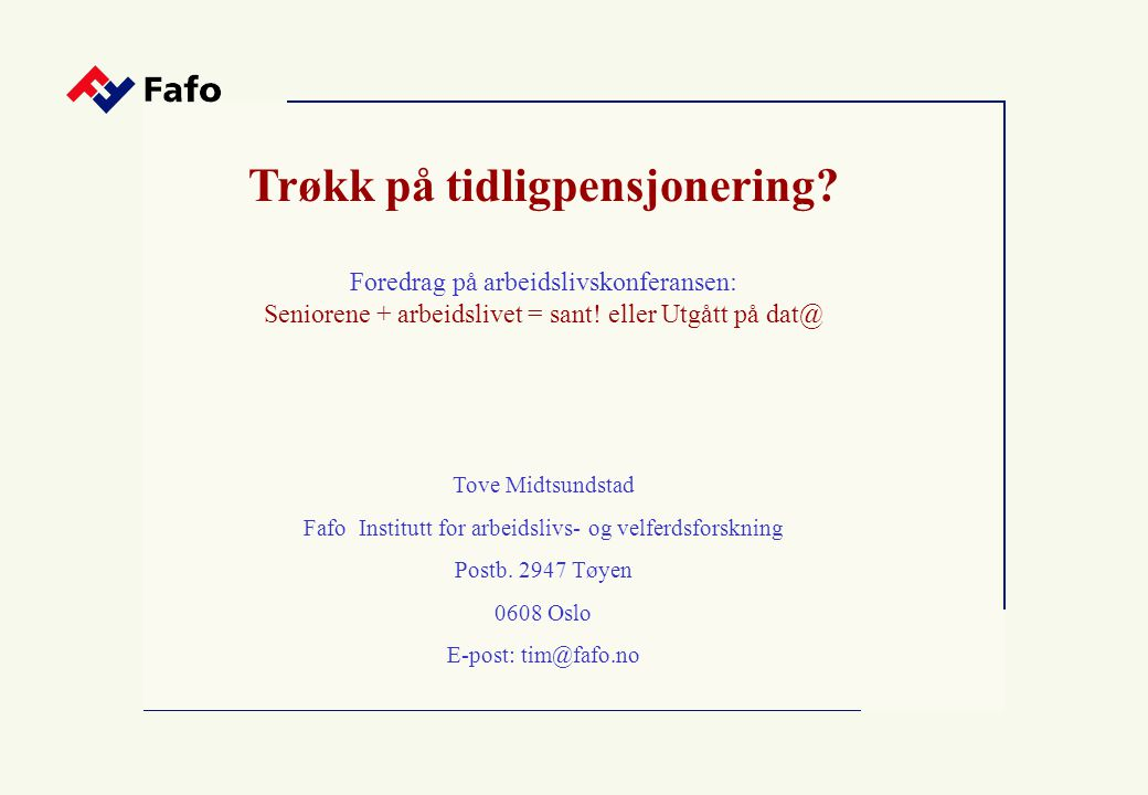 Trøkk på tidligpensjonering? Foredrag på arbeidslivskonferansen: Seniorene + arbeidslivet = sant! eller Utgått på dat@ Tove Midtsundstad Fafo Institut