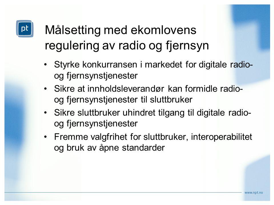 Målsetting med ekomlovens regulering av radio og fjernsyn Styrke konkurransen i markedet for digitale radio- og fjernsynstjenester Sikre at innholdsleverandør kan formidle radio- og fjernsynstjenester til sluttbruker Sikre sluttbruker uhindret tilgang til digitale radio- og fjernsynstjenester Fremme valgfrihet for sluttbruker, interoperabilitet og bruk av åpne standarder