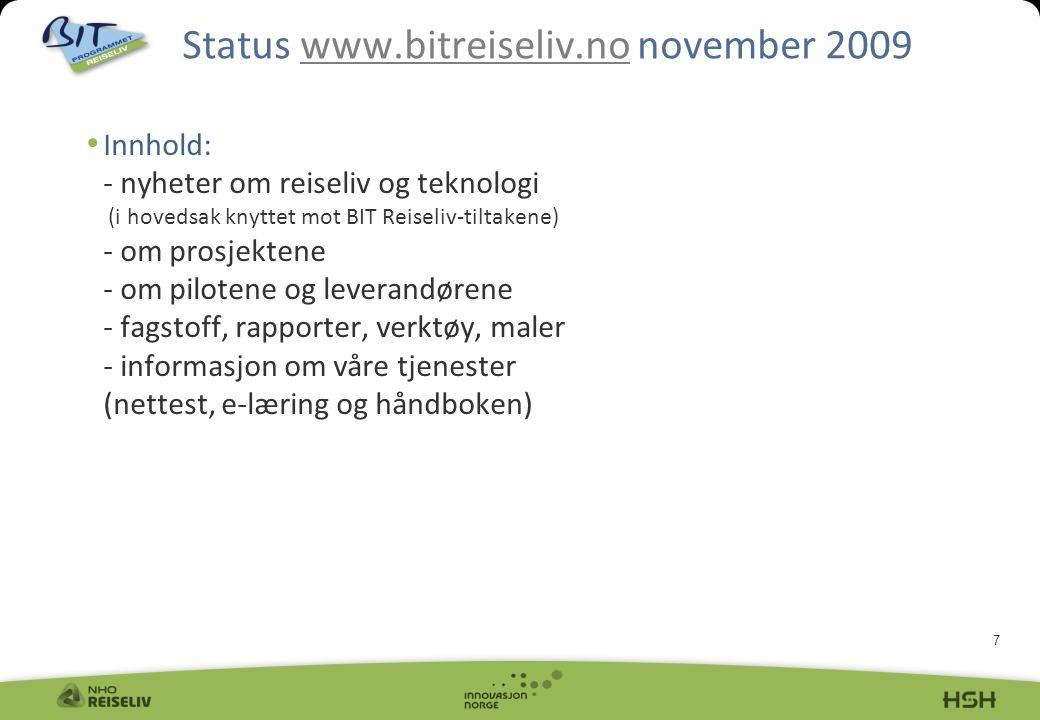 7 Innhold: - nyheter om reiseliv og teknologi (i hovedsak knyttet mot BIT Reiseliv-tiltakene) - om prosjektene - om pilotene og leverandørene - fagstoff, rapporter, verktøy, maler - informasjon om våre tjenester (nettest, e-læring og håndboken) Status www.bitreiseliv.no november 2009www.bitreiseliv.no