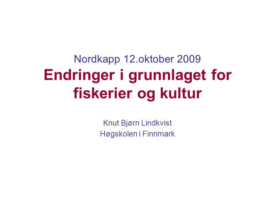 Nordkapp 12.oktober 2009 Endringer i grunnlaget for fiskerier og kultur Knut Bjørn Lindkvist Høgskolen i Finnmark