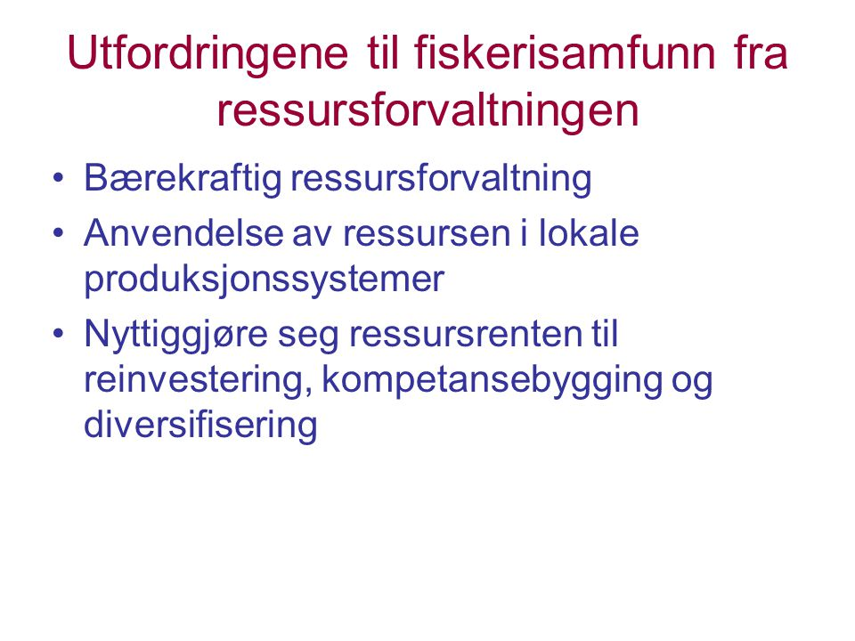 Utfordringene til fiskerisamfunn fra ressursforvaltningen Bærekraftig ressursforvaltning Anvendelse av ressursen i lokale produksjonssystemer Nyttiggjøre seg ressursrenten til reinvestering, kompetansebygging og diversifisering