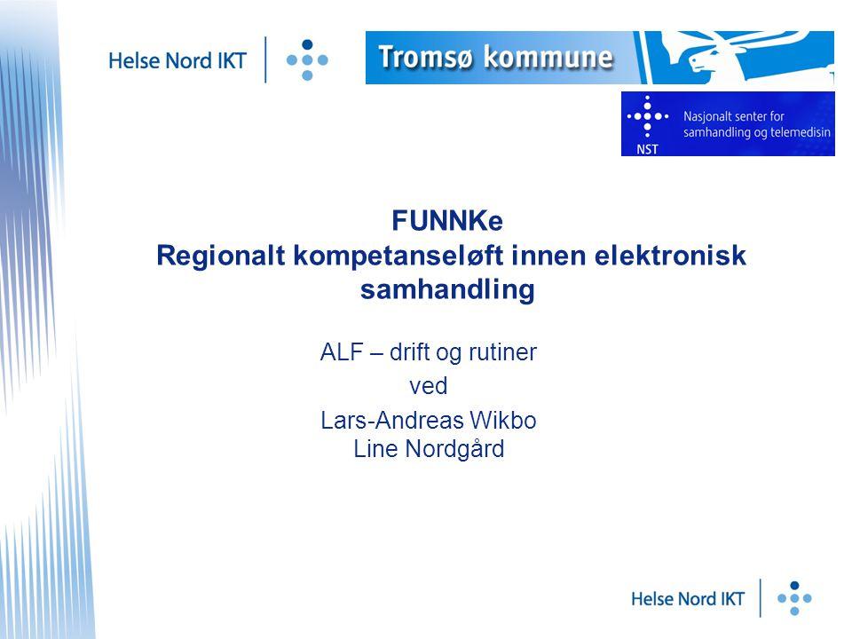 FUNNKe Regionalt kompetanseløft innen elektronisk samhandling ALF – drift og rutiner ved Lars-Andreas Wikbo Line Nordgård