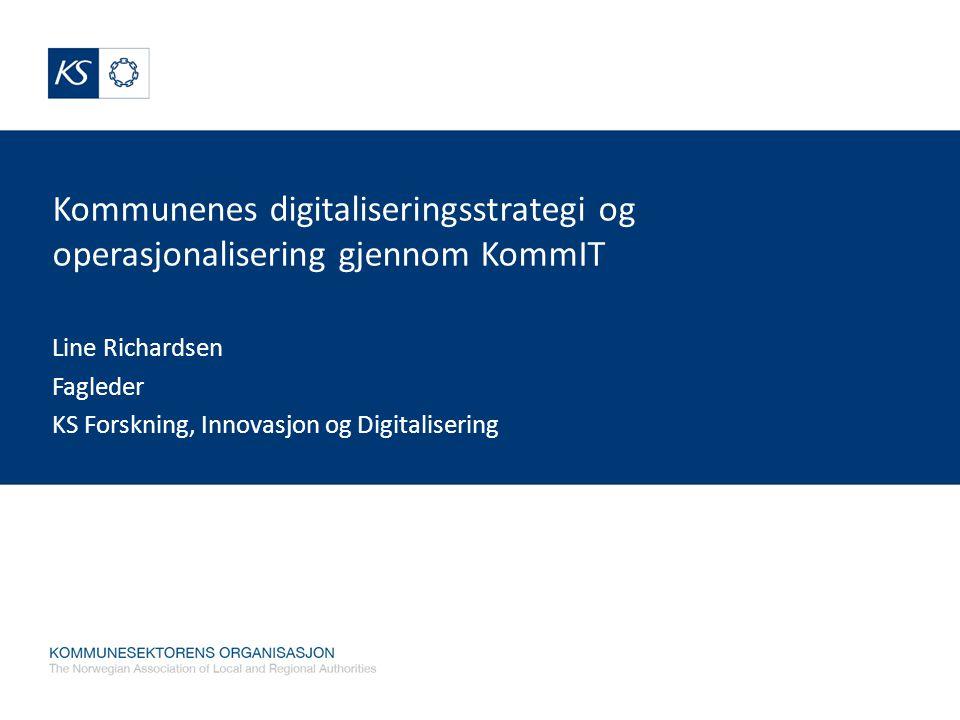 Kommunenes digitaliseringsstrategi og operasjonalisering gjennom KommIT Line Richardsen Fagleder KS Forskning, Innovasjon og Digitalisering