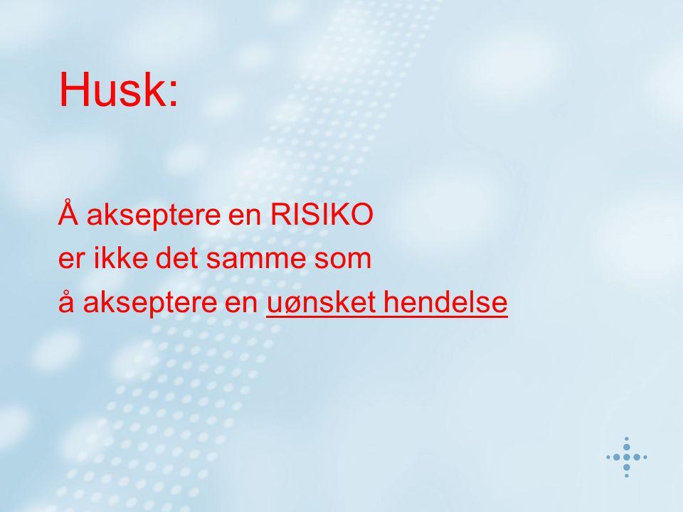 Husk: Å akseptere en RISIKO er ikke det samme som å akseptere en uønsket hendelse