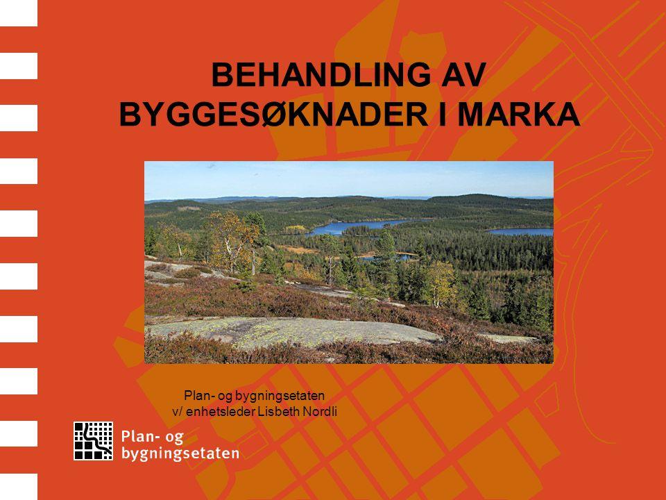 BEHANDLING AV BYGGESØKNADER I MARKA Plan- og bygningsetaten v/ enhetsleder Lisbeth Nordli