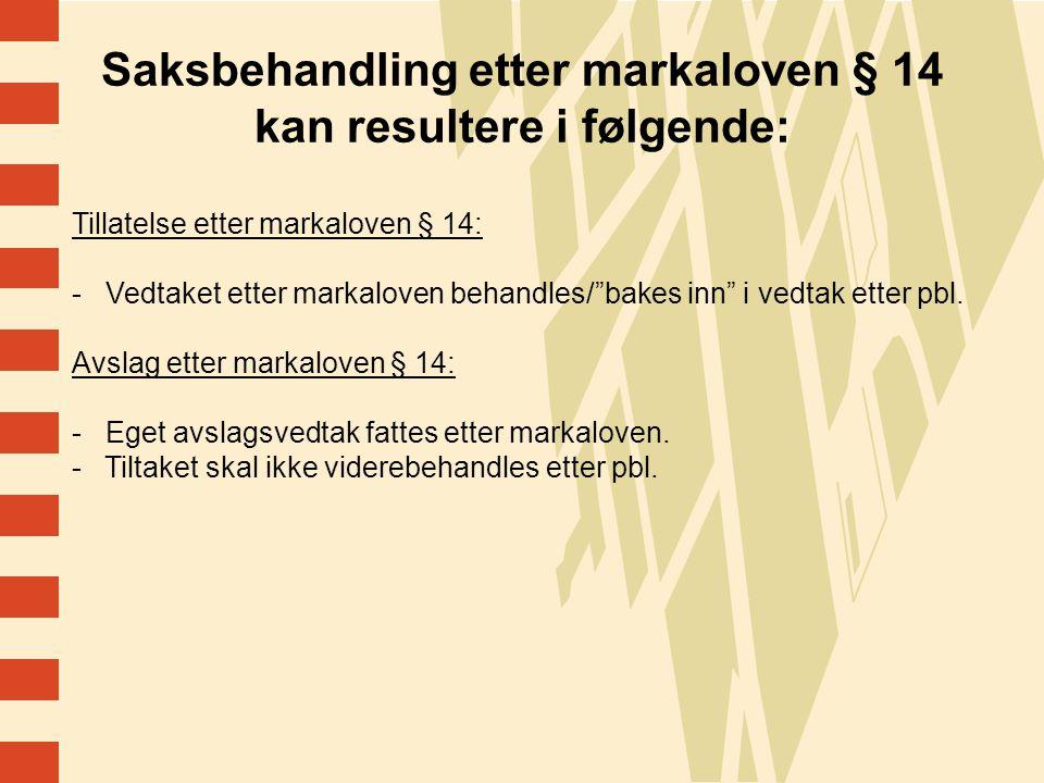 19 Saksbehandling etter markaloven § 14 kan resultere i følgende: Tillatelse etter markaloven § 14: - Vedtaket etter markaloven behandles/ bakes inn i vedtak etter pbl.