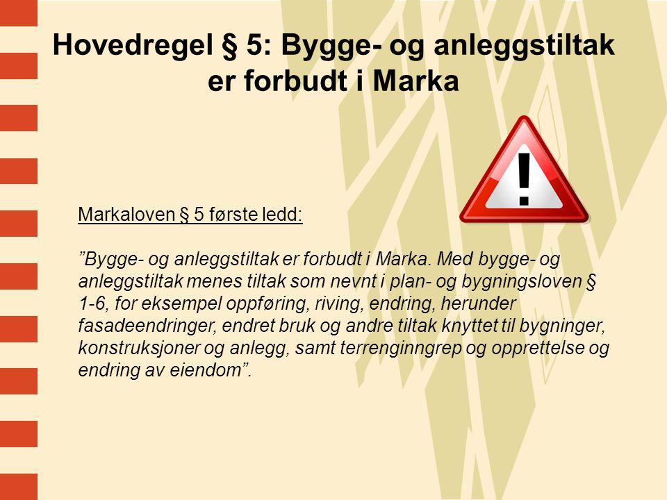7 Hovedregel § 5: Bygge- og anleggstiltak er forbudt i Marka Markaloven § 5 første ledd: Bygge- og anleggstiltak er forbudt i Marka.