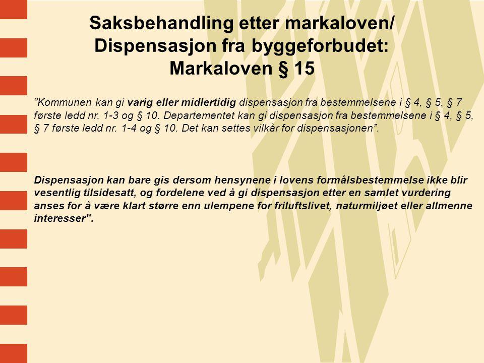 8 Saksbehandling etter markaloven/ Dispensasjon fra byggeforbudet: Markaloven § 15 Kommunen kan gi varig eller midlertidig dispensasjon fra bestemmelsene i § 4, § 5, § 7 første ledd nr.