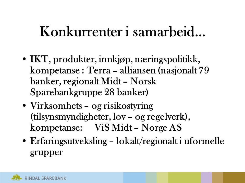 Konkurrenter i samarbeid… IKT, produkter, innkjøp, næringspolitikk, kompetanse : Terra – alliansen (nasjonalt 79 banker, regionalt Midt – Norsk Sparebankgruppe 28 banker) Virksomhets – og risikostyring (tilsynsmyndigheter, lov – og regelverk), kompetanse: ViS Midt – Norge AS Erfaringsutveksling – lokalt/regionalt i uformelle grupper