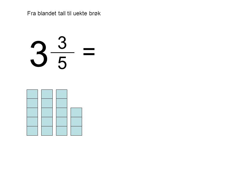 3 5 Fra blandet tall til uekte brøk = 3