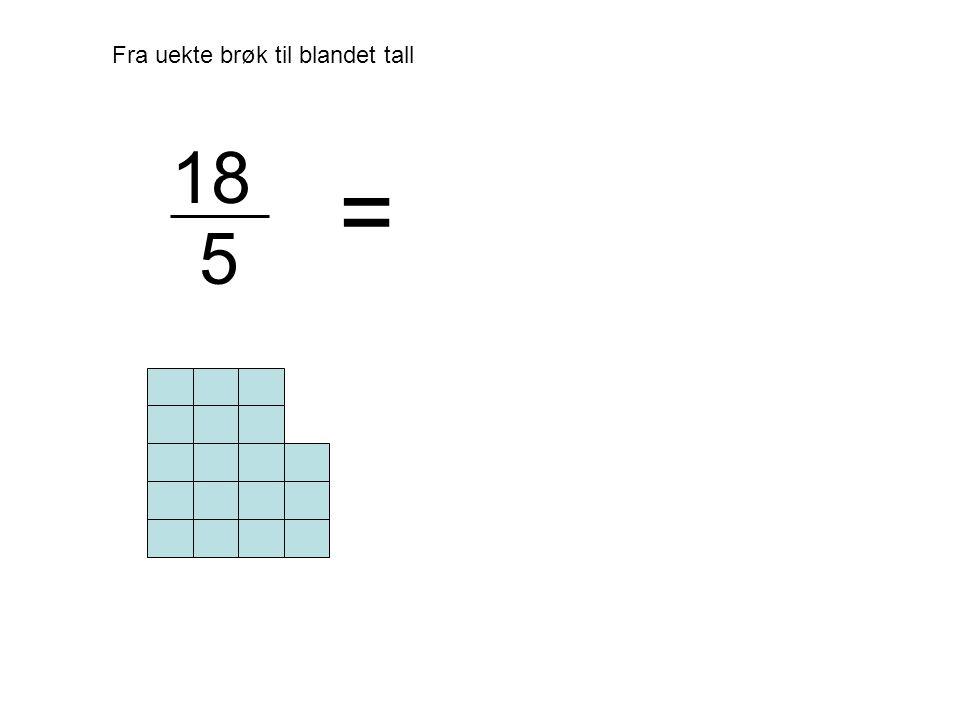 Fra uekte brøk til blandet tall = 18 5