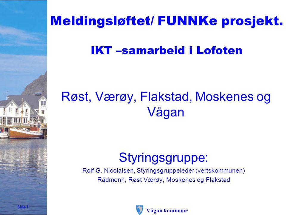 Side 1 Vågan kommune Meldingsløftet/ FUNNKe prosjekt. IKT –samarbeid i Lofoten Røst, Værøy, Flakstad, Moskenes og Vågan Styringsgruppe: Rolf G. Nicola