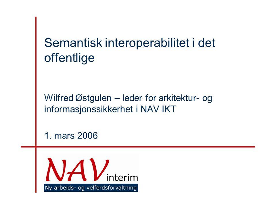 Semantisk interoperabilitet i det offentlige Wilfred Østgulen – leder for arkitektur- og informasjonssikkerhet i NAV IKT 1.