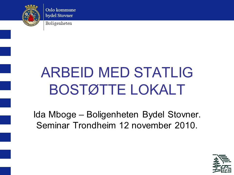 Oslo kommune bydel Stovner Boligenheten ARBEID MED STATLIG BOSTØTTE LOKALT Ida Mboge – Boligenheten Bydel Stovner.