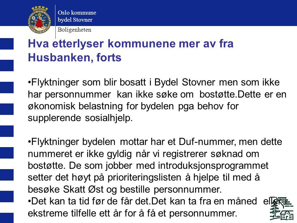 Oslo kommune bydel Stovner Boligenheten Hva etterlyser kommunene mer av fra Husbanken, forts Flyktninger som blir bosatt i Bydel Stovner men som ikke har personnummer kan ikke søke om bostøtte.Dette er en økonomisk belastning for bydelen pga behov for supplerende sosialhjelp.