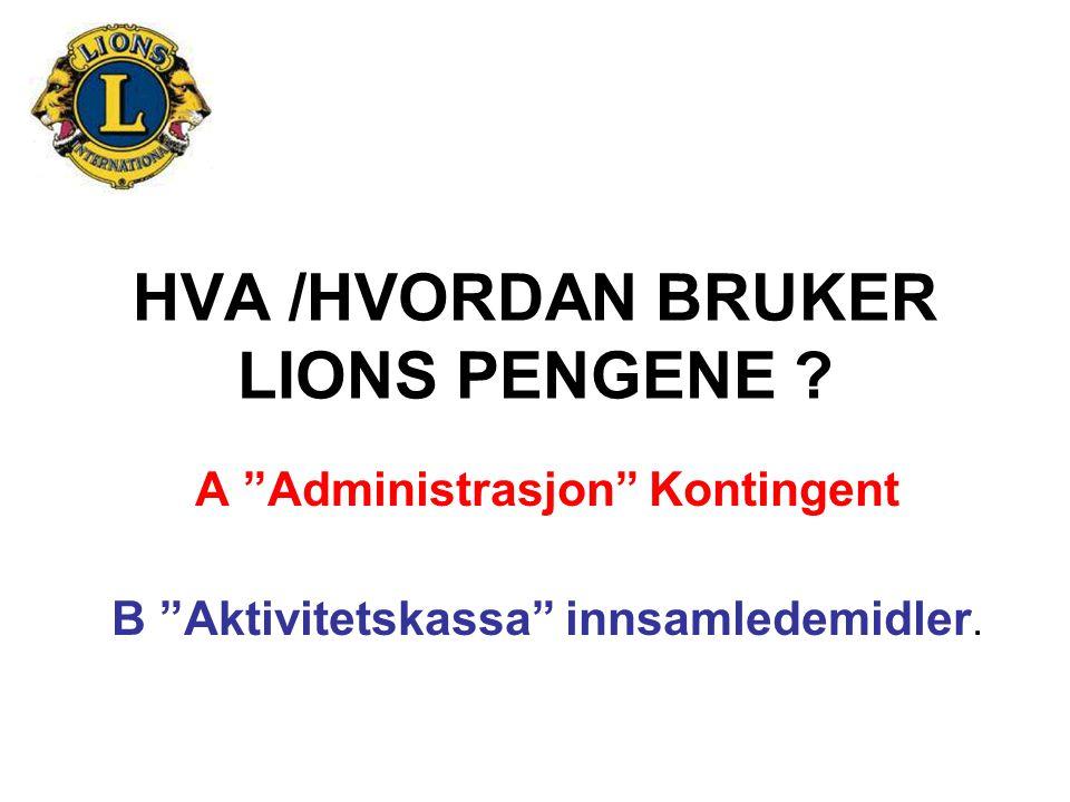 """HVA /HVORDAN BRUKER LIONS PENGENE ? A """"Administrasjon"""" Kontingent B """"Aktivitetskassa"""" innsamledemidler."""