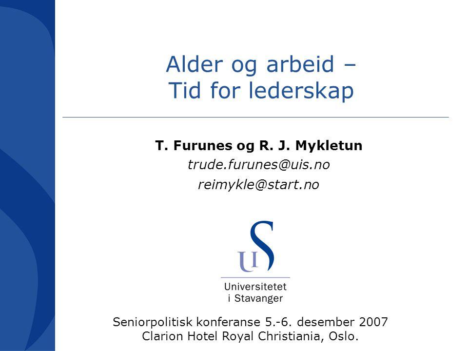 Alder og arbeid – Tid for lederskap T. Furunes og R. J. Mykletun trude.furunes@uis.no reimykle@start.no Seniorpolitisk konferanse 5.-6. desember 2007