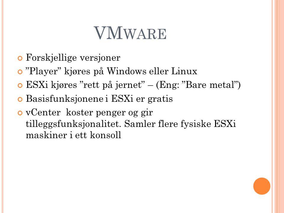 VM WARE Forskjellige versjoner Player kjøres på Windows eller Linux ESXi kjøres rett på jernet – (Eng: Bare metal ) Basisfunksjonene i ESXi er gratis vCenter koster penger og gir tilleggsfunksjonalitet.