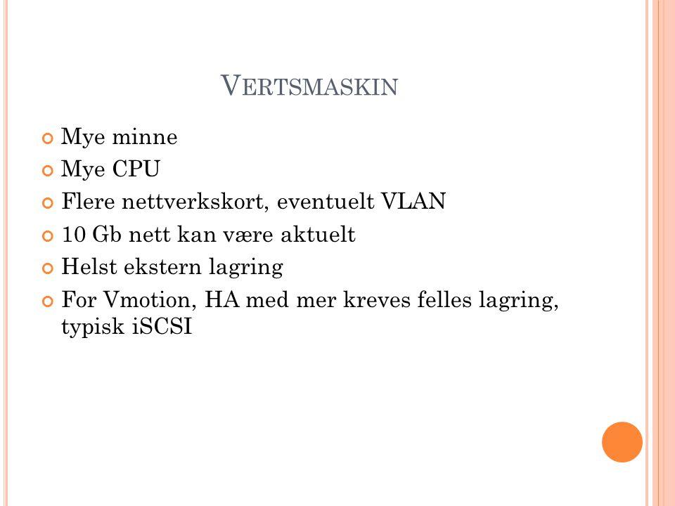 V ERTSMASKIN Mye minne Mye CPU Flere nettverkskort, eventuelt VLAN 10 Gb nett kan være aktuelt Helst ekstern lagring For Vmotion, HA med mer kreves felles lagring, typisk iSCSI