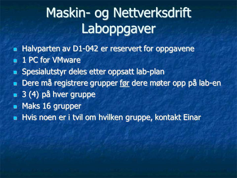 Maskin- og Nettverksdrift Laboppgaver Halvparten av D1-042 er reservert for oppgavene Halvparten av D1-042 er reservert for oppgavene 1 PC for VMware 1 PC for VMware Spesialutstyr deles etter oppsatt lab-plan Spesialutstyr deles etter oppsatt lab-plan Dere må registrere grupper før dere møter opp på lab-en Dere må registrere grupper før dere møter opp på lab-en 3 (4) på hver gruppe 3 (4) på hver gruppe Maks 16 grupper Maks 16 grupper Hvis noen er i tvil om hvilken gruppe, kontakt Einar Hvis noen er i tvil om hvilken gruppe, kontakt Einar